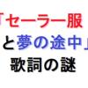音楽11.『セーラー服と機関銃』(薬師丸ひろ子)と『夢の途中』(来生たかお)の歌詞の謎