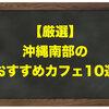 【厳選】沖縄南部のおすすめカフェ10選
