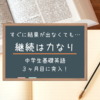 【中学生基礎英語】経過報告 すぐに結果が出なくても継続することには意味がある!