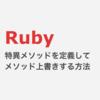 Ruby 特異メソッドを定義してインスタンスメソッドを上書きする方法