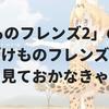 「けものフレンズ2」の放送日は2019年1月7日!その前に「けものフレンズ」を見ておかなければ!