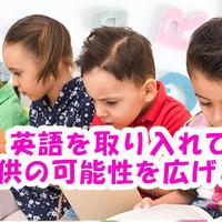 いつから始める?幼児教育に英語を取り入れて子供の可能性を広げよう!