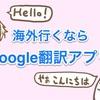海外旅行前にはGoogle翻訳アプリを入れておこう!