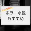 【傑作選】マジで怖いホラー小説おすすめ20選