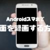 Androidスマートフォンで画面録画ができるおすすめのアプリ3選