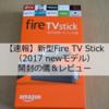 【速報】新型Fire TV Stick(2017 newモデル)開封の儀&レビュー