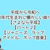 平成から令和へ1990年代生まれに懐かしい曲100選【さよなら平成】【パート2】【ジャニーズ、ラップ、アイドル、ポップ音楽】