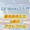 【入門編】GX Work3によるプログラム講座006 ー基本命令入力 a接点、アウトコイルー