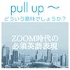 【ZOOM時代の必須英語表現】第3弾 pull up~ どいういう意味でしょうか?