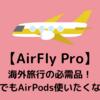 【AirFly Pro】海外旅行の必需品!飛行機の中でもAirPods 使いたくないですか?
