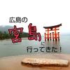 【広島】宮島観光!行く前に参考になったサイト&行ってみて参考にして欲しい事まとめ。
