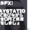 【海外FX】【海外仮想通貨】PlayStation5で遊びながら軍資金0円で資産運用をしましょう!
