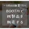 (1)既製品を販売する (VRoidで稼げる?VRoidユーザーにおすすめの稼ぎ方5つ)