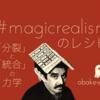 「#magicrealism」のレシピ:「分裂」と「統合」の力学