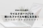【VBA】ワイルドカード(*)を使って開いたファイルを閉じる方法!