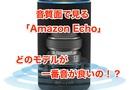 音質目線で見るスマートスピーカー。Amazon Echo,Echo Dot,Echo Plus 結局どれが一番音質がいいの!?