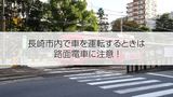 長崎市内の道路事情で注意すべきこと【その②「路面電車に注意」編】