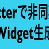 Flutterで非同期でWidgetを生成する