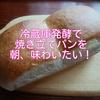 冷蔵庫発酵で焼き立てパンを朝、味わいたい!のその②