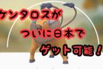 日本でケンタロスがゲット可能に!ウルトラボーナスイベント内容を紹介するぞっ!
