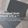 【ideapad duet chrombook レビュー】 Lenovoのコスパ最強モデルを使ってみた