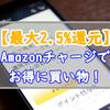 最大2.5%還元のAmazonチャージを使うメリットと仕組みと使い方を紹介!