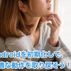 Androidを初期化して、快適な動作を取り戻そう!! (Initialize Android and regain comfortable behavior !!)