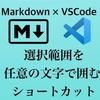 【VSCode】Markdownで、選択範囲を任意の文字列で囲むショートカットを作る。