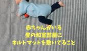 赤ちゃんがいる畳の和室部屋の、床の上に敷くものはキルトマットにしてます。