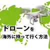【ドローンの海外事情確認】ドローンを海外に持って行く方法と、飛ばす際の注意点