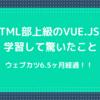 【プログラミングスクールウェブカツ6.5ヶ月経過】HTML部上級のVue.jsを学習して驚いたこと