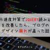表示速度対策でJQueryの読み込みを改善したら、ブログのデザイン崩れが直った話