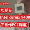 自作PC(Corei5 9400F)にチャレンジ!組み立て前編 ~ガジェットミョウガール06~