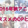 【2016年秋アニメ】オススメOPとEDまとめ!