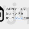 JSONデータをjqコマンドを使ってシュッと加工する