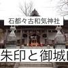 【石都々古和気神社】御朱印&御城印|石の力宿る歴史的な神社とは?(福島県石川町)