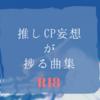 推しカプ妄想が捗る曲集~R18編