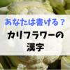 カリフラワーって漢字ではどう書く?