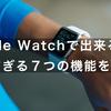 Apple Watchで出来ること  便利すぎる7つの機能をご紹介