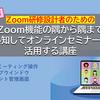 追加開催!〔Zoom研修設計者のための〕Zoom機能の隅から隅まで熟知してオンラインセミナーに活用する講座