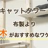 キャットタワーは布製より【木】がおすすめ!そのワケは?