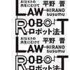 手遅れになる前に考えうる危険性を事前に把握しこれに対処する『ロボット法──AIとヒトの共生にむけて』