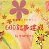 今週で600記事達成です!500~600記事はとっても早かった(#^^#)