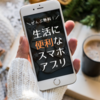 【無料】生活&暮らしに便利なスマホアプリ、一挙紹介!【iphone&android両方】