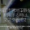 925食目「福岡市営地下鉄を利用する時は、マスク着用!」2020年5月14日 福岡市長 高島宗一郎氏が地下鉄新ルールを発表で、実際に地下鉄に乗ってみた