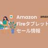 2021年|FireタブレットのAmazonセールはいつ?過去~最新まとめ