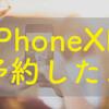 iPhoneXR予約したよ!XSではなく、XRを選んだ理由と新iPhone到着に向けての準備について!