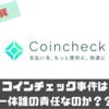 【仮想通貨】コインチェック事件から考える責任問題とは何か?