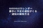 【Googleカレンダー】勝手に予定の通知がくる/通知の設定・解除方法