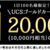 【ちょびリッチ独占案件】UCSゴールドカードで20,000pt(10,000円相当)GET!2,000円分のポイントで実質合計12,000円相当!ソラチカにも間に合う!!